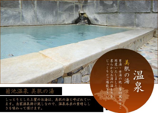 温泉 美肌の湯 男湯・女湯の他に貸切風呂をご用意いたしました。柔らかなお湯の温もりを、じっくりとご堪能下さい。菊池温泉美肌の湯 しっとりとした上質なお湯は、美肌の湯と呼ばれています。自家源泉掛け流しなので、温泉本来の素晴らしさを味わって頂けます。